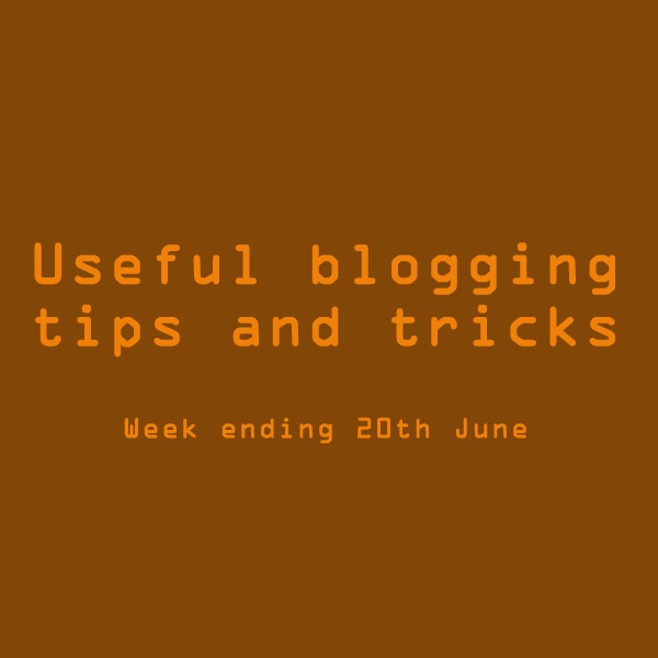 Useful blogging tips and tricks. Week ending 20th June