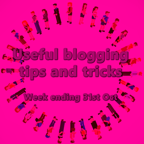 12 useful blogging tips and tricks. Week ending 31st Oct