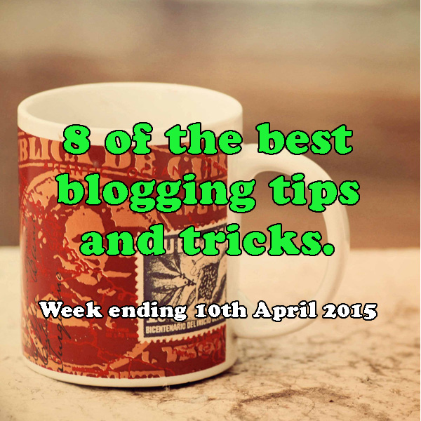 8 of the best blogging tips and tricks. Week ending 10th April 2015