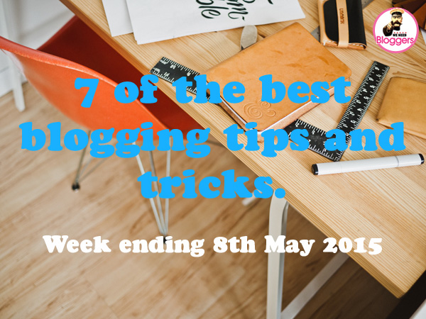 7 of the best blogging tips and tricks. Week ending 8th May 2015