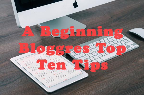 A Beginning Bloggres Top Ten Tips
