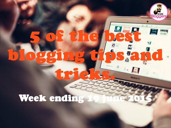 5 of the best blogging tips and tricks. Week ending 19th June 2015