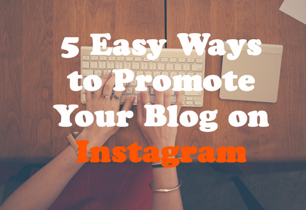 5 Easy Ways to Promote Your Blog on Instagram