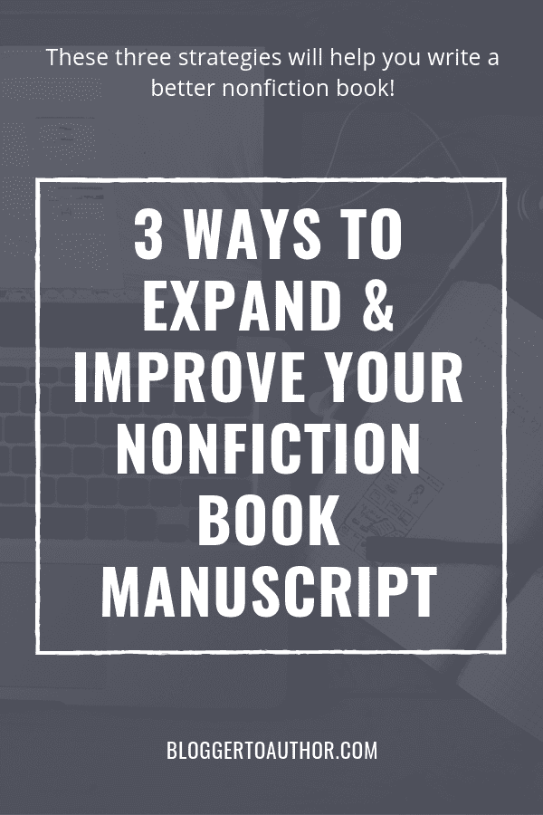 Wondering if your nonfiction book is any good? Expand and improve your book manuscript with these three strategies! #bloggertoauthor #amwriting #amediting #writingbooks #selfpublishing