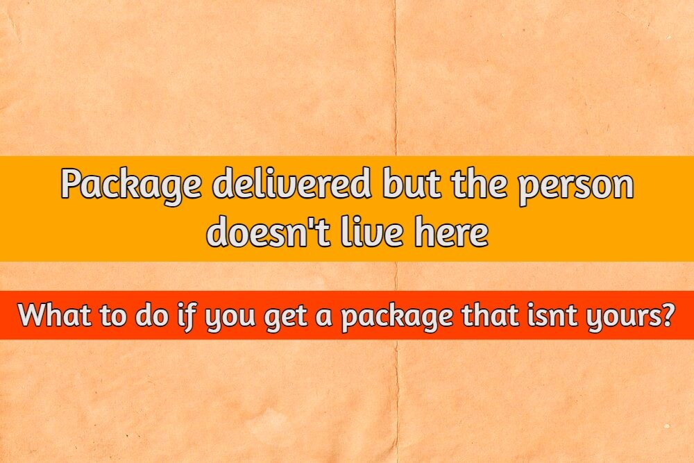 Package delivered but person doesn't live here – What to do if you get a package that isnt yours?