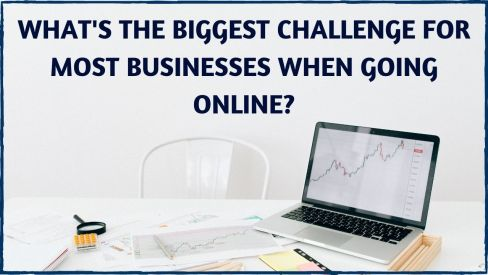 What's The Biggest Challenge For Most Businesses When Going Online?