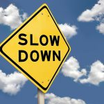 slow down and close more