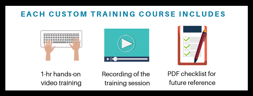 Each customized training course includes 1 hour of one-on-one hands on video training, a recording of the training session, and a pdf checklist for future reference.