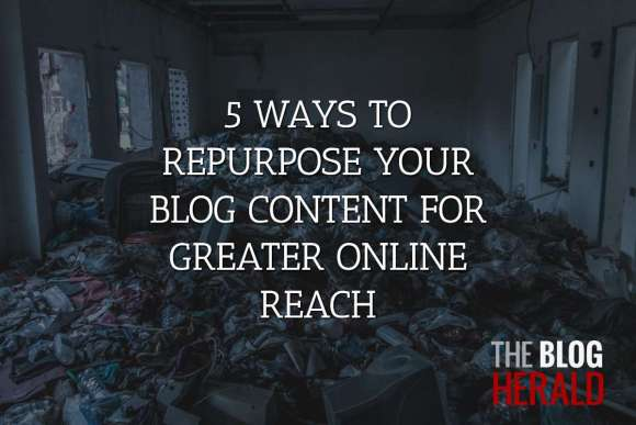 5 Ways to Repurpose Your Blog Content for Greater