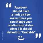"Facebook should have a limit on how many times you can change your relationship status. After 3 it should default to ""Unstable."" ;)"