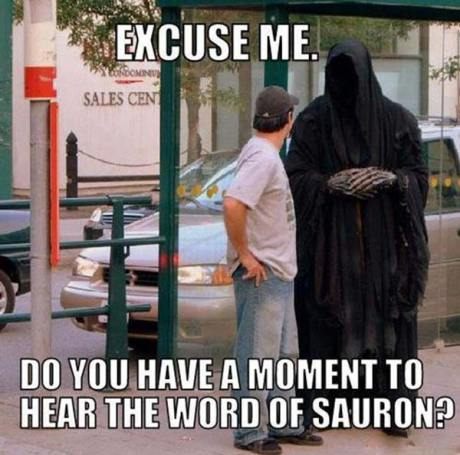 Excuse me... Do you have a moment to hear the word of Sauron?