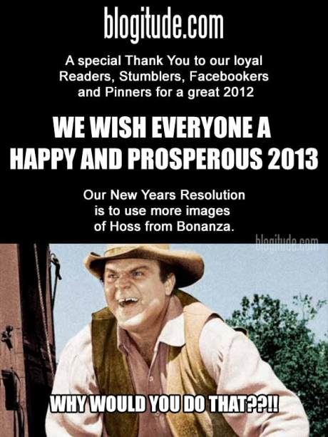 blogitude.com: A special Thank You to our loyal Readers, Stumblers, Facebookers and Pinners for a great 2012. WE WISH YOU A HAPPY AND PROPSPEROUS 2013! Our New Years resolution is to use more images of Hoss from Bonanza.