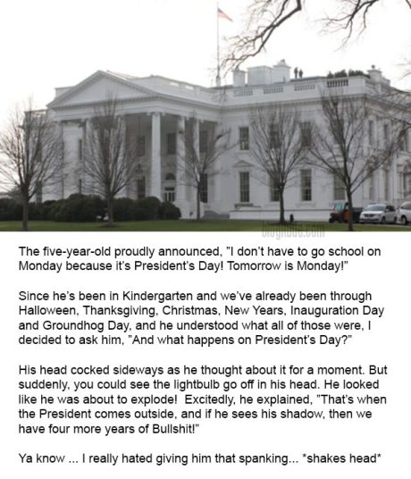 """The five-year-old proudly announced, """"I don't have to go school on Monday because it's President's Day! Tomorrow is Monday!"""" Since he's been in Kindergarten and we've already been through Halloween, Thanksgiving, Christmas, New Years, Inauguration Day and Groundhog Day, and he understood what all of those were, I decided to ask him, """"And what happens on President's Day?"""" His head cocked sideways as he thought about it for a moment. But suddenly, you could see the lightbulb go off in his head. He looked like he was about to explode!  Excitedly, he explained, """"That's when the President comes outside, and if he sees his shadow, then we have four more years of Bullshit!"""" Ya know ... I really hated giving him that spanking... *shakes head*"""