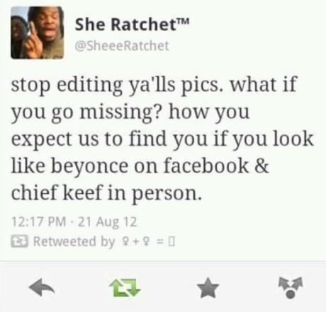 "She Ratchet: ""stop editing ya'lls pics. what if you go missing? how you expect us to find you if you look lik beyonce on facebook & chief keef in person?"""