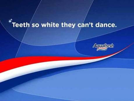 Aquafresh: Teeth So White They Can't Dance.