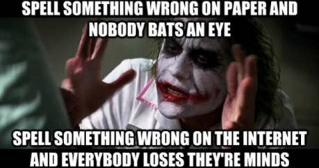 Spell Something Wrong on Paper, Nobody Bats an Eye.  Spell Something Wrong on the Internet, and Everybody Loses They're Minds.