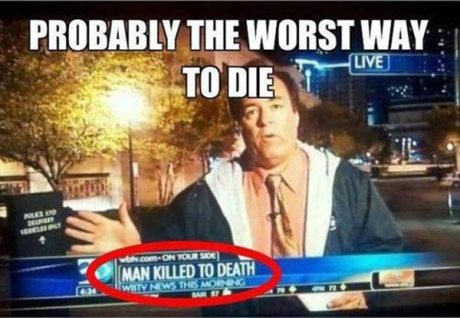 "Media: ""Man Killed to Death.""  Probably the worst way to die..."