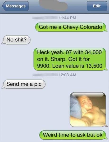 """Got me a Chevy Colorado."" ""No shit?""  ""Hech yeah. 07 with 34,000 on it. Sharp. Got it for 9900. Loan value is 13,500.""  ""Send me a pic.""  ""Weird time to ask but ok."""