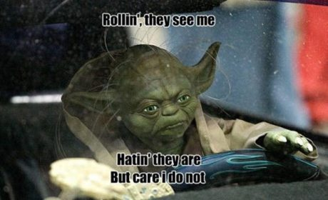 "Yoda: ""Rollin', they see me. Hatin' they are but care I do not."""