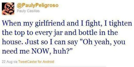 """@PaulPeligroso: """"When my girlfriend and I fight, I tighten the top to every jar and bottle in the house. Just so I can say 'Oh yeah, you need me NOW, huh?'"""""""
