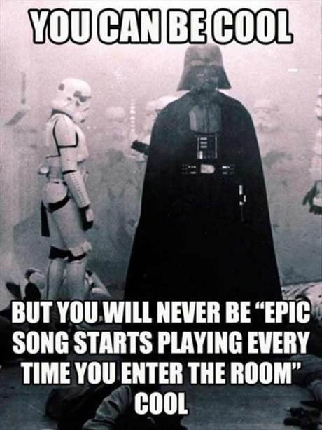 """You Can Be Cool, But You'll Never Be, """"Epic Song Starts Playing Every Time You Enter the Room"""" Cool"""