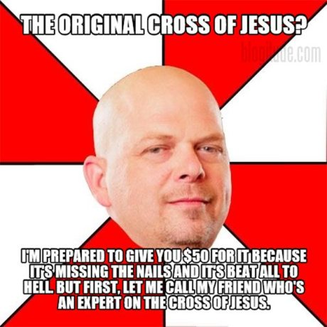 The original Cross of Jesus?  I'm prepared to give you $50 for it because it's missing the nails and it's beat all to Hell. But first, let me call my friend who's an expert on the Cross of Jesus.