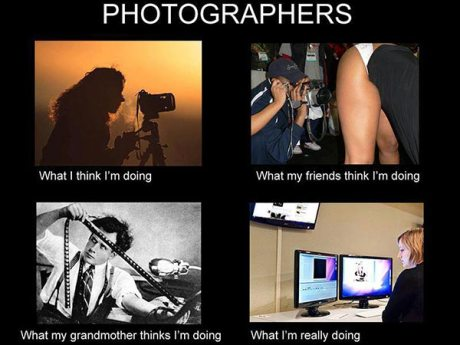 Photographers.  What I think I'm doing: Sitting behind a camera.  What my friends think I'm doing: Take pictures of hot girls.  What my grandmother thinks I'm doing: Dealing with dead media like rolls of negatives.  What I'm actually doing: Stuck behind a fucking desk using Photoshop.