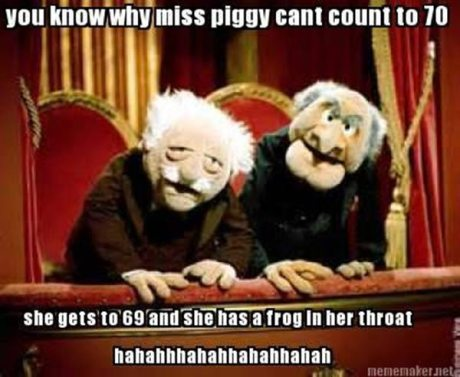 "Statler & Waldorf: ""You know why Miss Piiggy can't count to 70?  Because she gets to 69 and has a frog in her throat! hahahahahahahahahaha"""