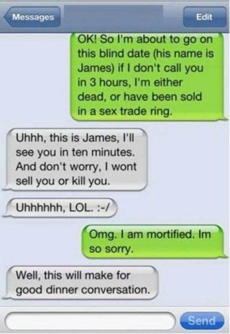 "Girl: ""OK! So I'm about to go on this blind date (his name is James) if I don't call you in 3 hours, I'm either dead, or have been sold in a sex trade ring."" James: ""Uhhh, this is James, I'll see you in ten minutes. And don't worry, I wont sell you or kill you.  Uhhhhhh, LOL :-/"" Girl: ""Omg. I am mortified. Im so sorry."" James: ""Well, this will make for good dinner conversation."""