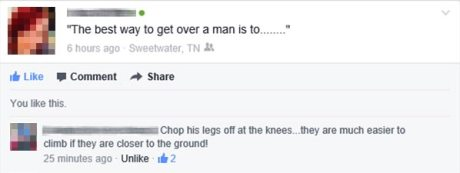 """Facebook Question: """"The best way to get over a man is to.....""""  Facebook Answer: """"Chop his legs off at the knees... they are much easier to climb if they are closer to the ground!"""""""