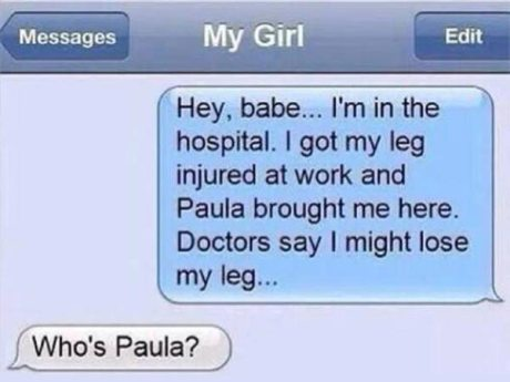 "Text to My Girl: ""Hey, baby... I'm in the hospital. I got my leg injured at work and Paula brought me here. Doctors say I might lose my leg..."" Girl: ""Who's Paula?"""