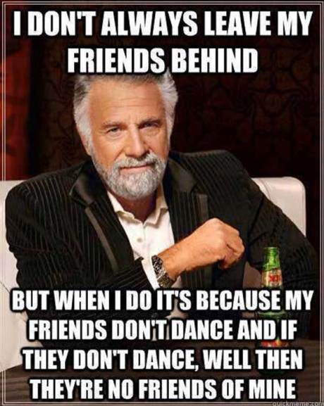 I don't always leave my friends behind.  But when I do, it's because my friends can't dance and if they don't dance, well then they're not friends of mine.