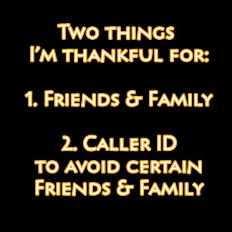 Two Things I'm Thankful for: 1. Friends & Family, 2. Caller ID to avoid certain Friends & Family