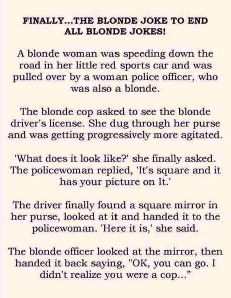 "Finally...The Blone Joke to End All Blonde Jokes:  A blonde woman was sppeing down the road in her little red sports car when she was pulled over by a woman police officer who was also a blonde. The blonde cop asked to see her driver's license. She dug through her purse and was getting progressively more agitated. ""What does it look like?"" she finally asked. The policewoman replied, ""It's square and it has your picture on it."" The driver finally found a square mirror in her purse, looked at it and handed it to the policewoman.  ""Here it is,"" she said.  The blonde officer looked at the mirror and handed it back saying, ""OK, you can go. I didn't realize you were a cop."""
