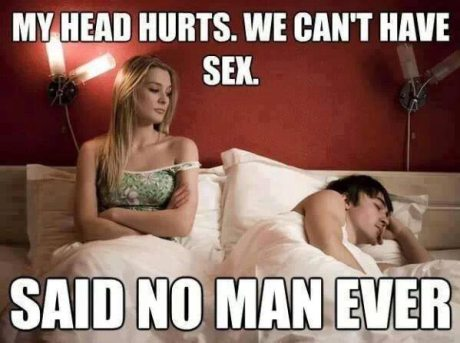 My head hurts. We can't have sex. SAID NO MAN EVER!