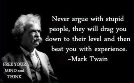 "Mark Twain: ""Never argue with stupid people. They will drag you down to their level and then beat you with experience."""