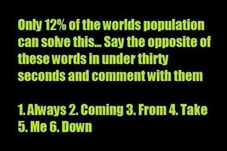 Only 12% of the worlds population can solve this... Say the opposite of these words in under thirty seconds and comment with the answer. 1. Always 2. Coming 3. From 4. Take 5. Me. 6. Down