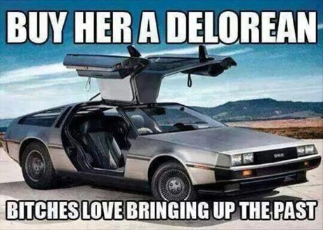 Buy Her a Delorean. Bitches Love Bringing Up the Past.