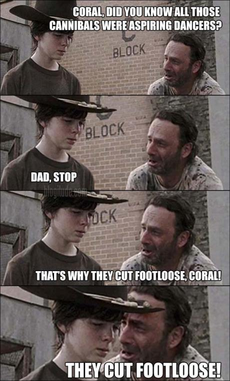 "Rick: ""Coral, did you know all those cannibals were aspiring dancers?"" Carl: ""Dad, stop""  Rick: ""That's why they cut footloose, Coral.  They cut footloose!"""