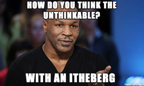 "Mike Tyson: ""How do you think the unthinkable? With an itheberg."""