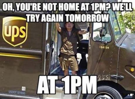 "UPS: ""Oh, you're not home at 1PM? We'll try again tomorrow at 1PM."""