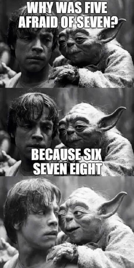 "Yoda: ""Why was Five afraid of Seven?  Because Six Seven Eight..."""