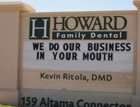 """Dentists Sign: """"Howard Family Dental: 'We Do Our Business In Your Mouth,'  Kevin Ritola, DMD, 159 Altama Connector, Brunswick, GA"""