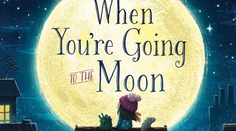 When You're Going to the Moon - October 2018 picture book roundup