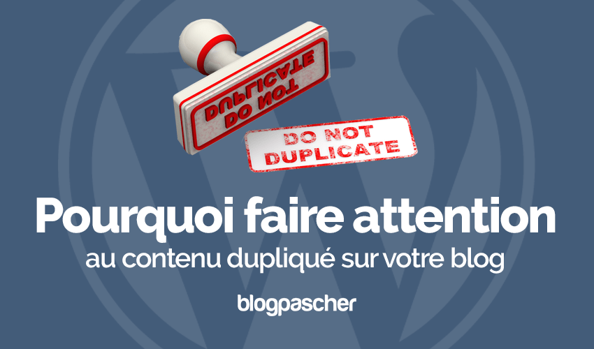 Pourquoi Faire Attention Contenu Duplique Blog Wordpress