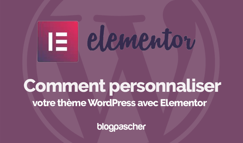 Comment Personnaliser Theme Wordpress Elementor Blogpascher