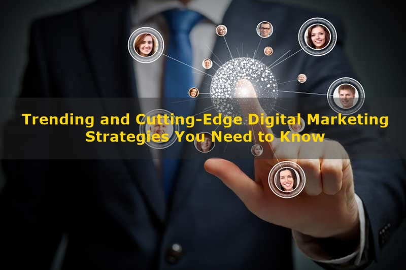 6 Trending and Cutting-Edge Digital Marketing Strategies You Need to Know