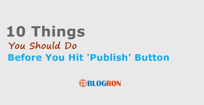 10 things you should do before you hit the publish button - blogron