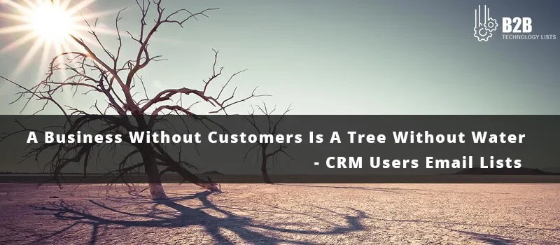 A Business Without Customers Is A Tree Without Water - CRM Users Email Lists