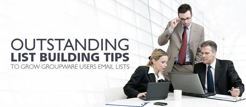 Outstanding List Building Tips to Grow Groupware Users Email Lists